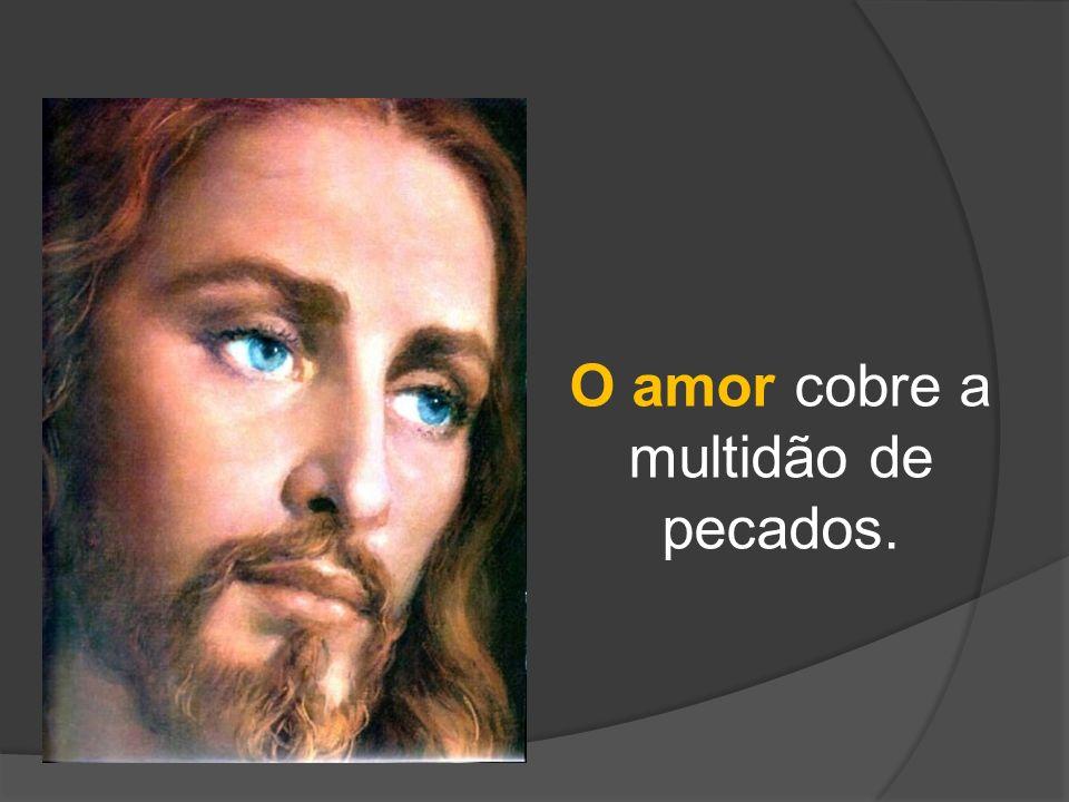 O amor cobre a multidão de pecados.