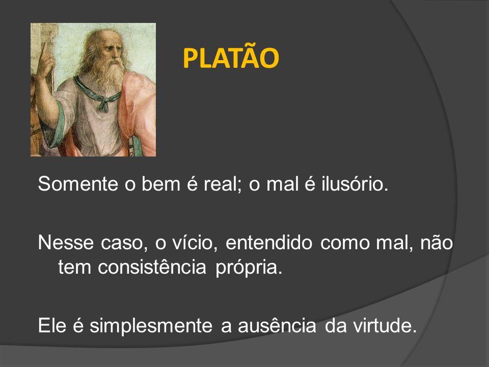 PLATÃO Somente o bem é real; o mal é ilusório. Nesse caso, o vício, entendido como mal, não tem consistência própria. Ele é simplesmente a ausência da