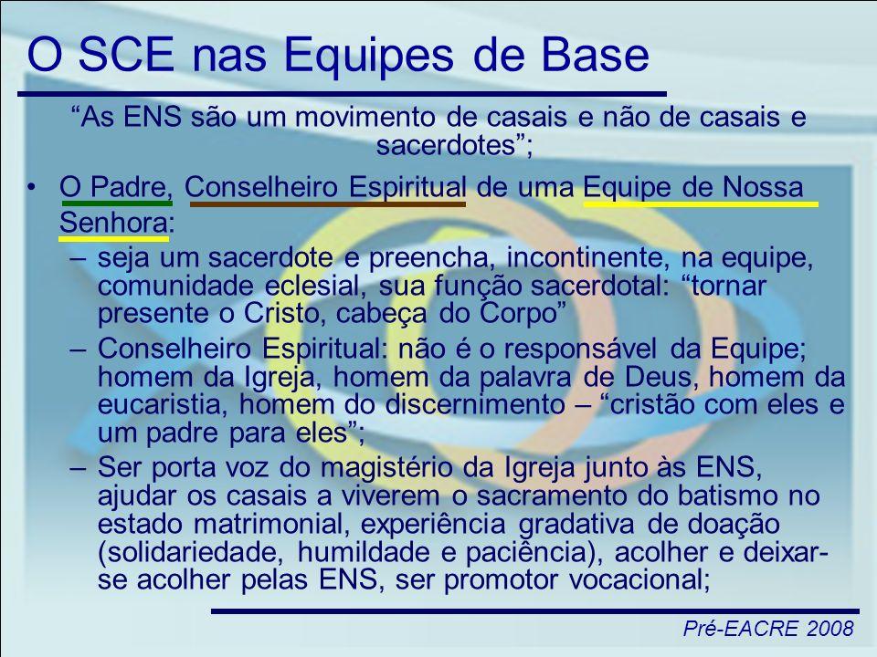 Pré-EACRE 2008 O SCE nas Equipes de Base As ENS são um movimento de casais e não de casais e sacerdotes; O Padre, Conselheiro Espiritual de uma Equipe
