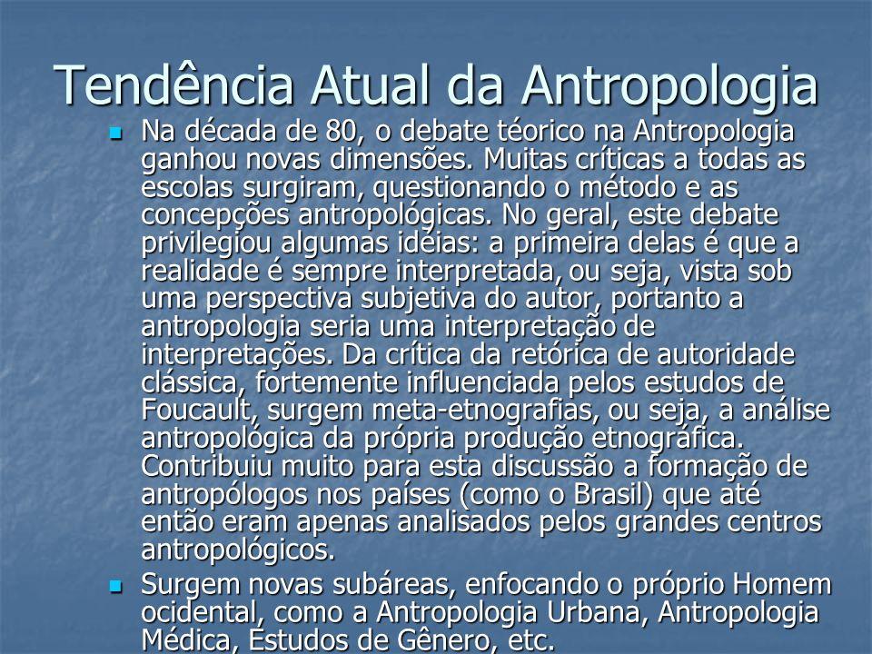 Tendência Atual da Antropologia Na década de 80, o debate téorico na Antropologia ganhou novas dimensões. Muitas críticas a todas as escolas surgiram,