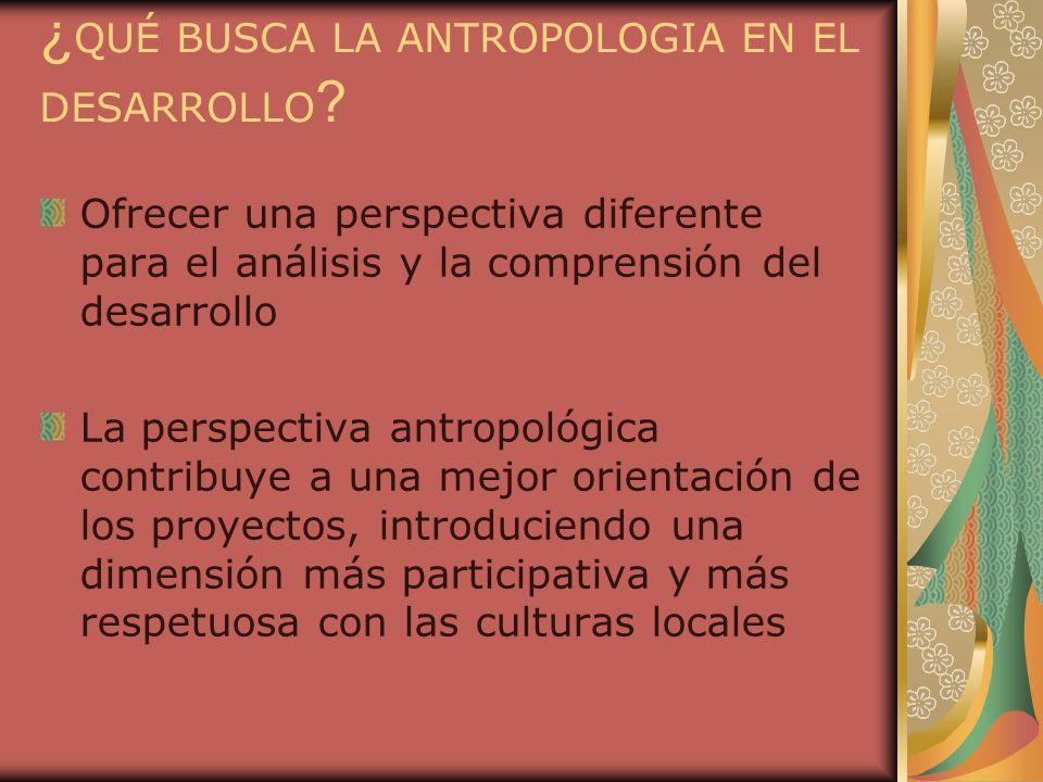 ¿ QUÉ BUSCA LA ANTROPOLOGIA EN EL DESARROLLO ? Ofrecer una perspectiva diferente para el análisis y la comprensión del desarrollo La perspectiva antro
