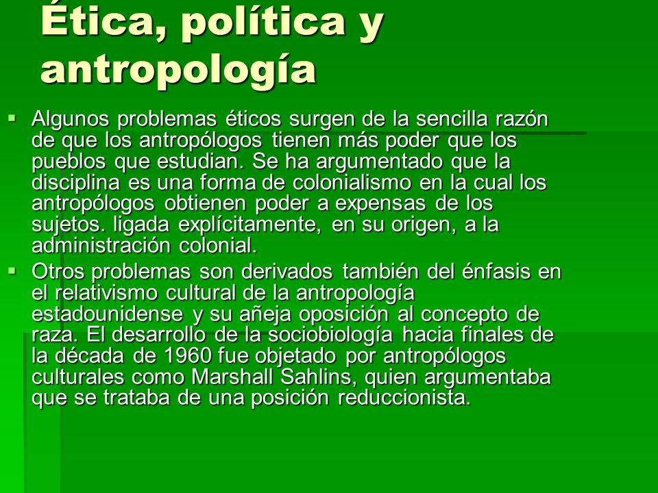 Ética, política y antropología Algunos problemas éticos surgen de la sencilla razón de que los antropólogos tienen más poder que los pueblos que estud