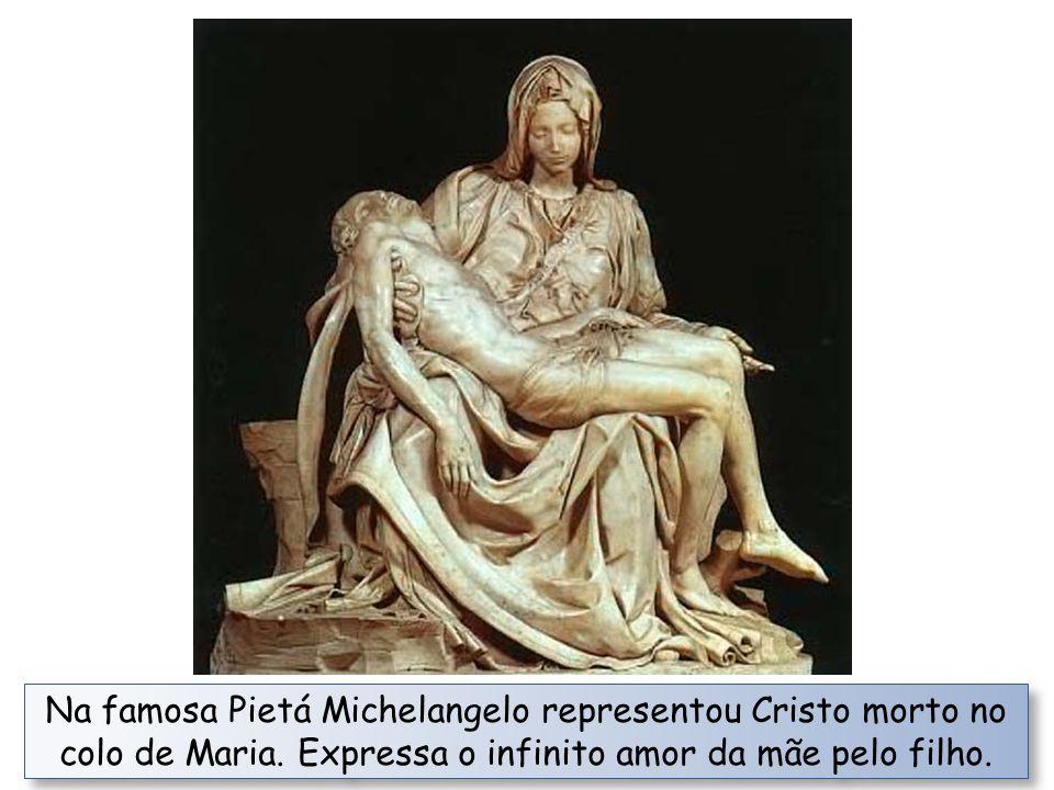 Na famosa Pietá Michelangelo representou Cristo morto no colo de Maria.