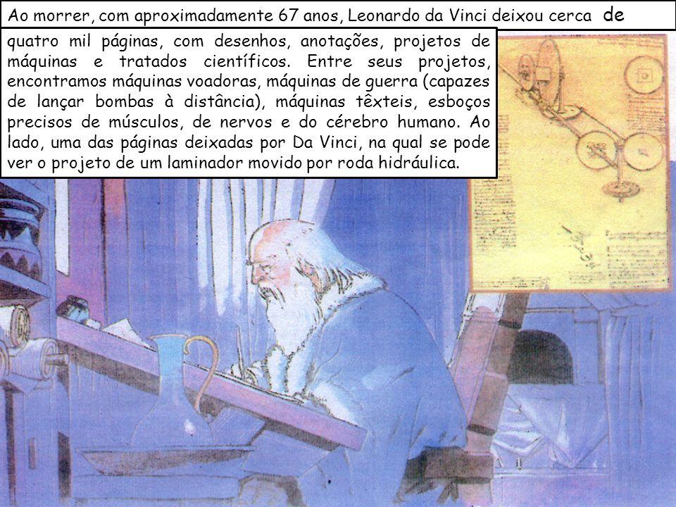 Ao morrer, com aproximadamente 67 anos, Leonardo da Vinci deixou cerca de quatro mil páginas, com desenhos, anotações, projetos de máquinas e tratados científicos.