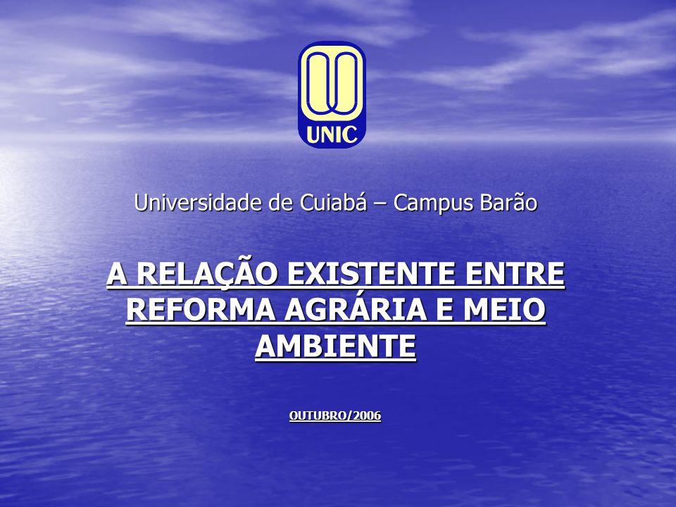 Universidade de Cuiabá – Campus Barão A RELAÇÃO EXISTENTE ENTRE REFORMA AGRÁRIA E MEIO AMBIENTE OUTUBRO/2006