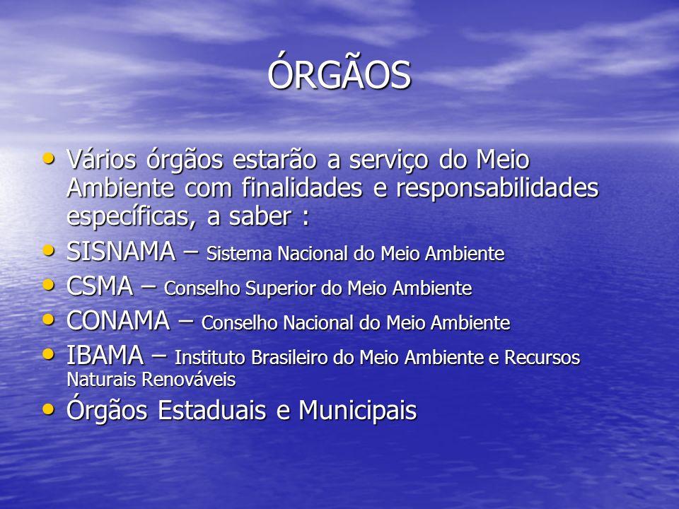 ÓRGÃOS Vários órgãos estarão a serviço do Meio Ambiente com finalidades e responsabilidades específicas, a saber : Vários órgãos estarão a serviço do Meio Ambiente com finalidades e responsabilidades específicas, a saber : SISNAMA – Sistema Nacional do Meio Ambiente SISNAMA – Sistema Nacional do Meio Ambiente CSMA – Conselho Superior do Meio Ambiente CSMA – Conselho Superior do Meio Ambiente CONAMA – Conselho Nacional do Meio Ambiente CONAMA – Conselho Nacional do Meio Ambiente IBAMA – Instituto Brasileiro do Meio Ambiente e Recursos Naturais Renováveis IBAMA – Instituto Brasileiro do Meio Ambiente e Recursos Naturais Renováveis Órgãos Estaduais e Municipais Órgãos Estaduais e Municipais