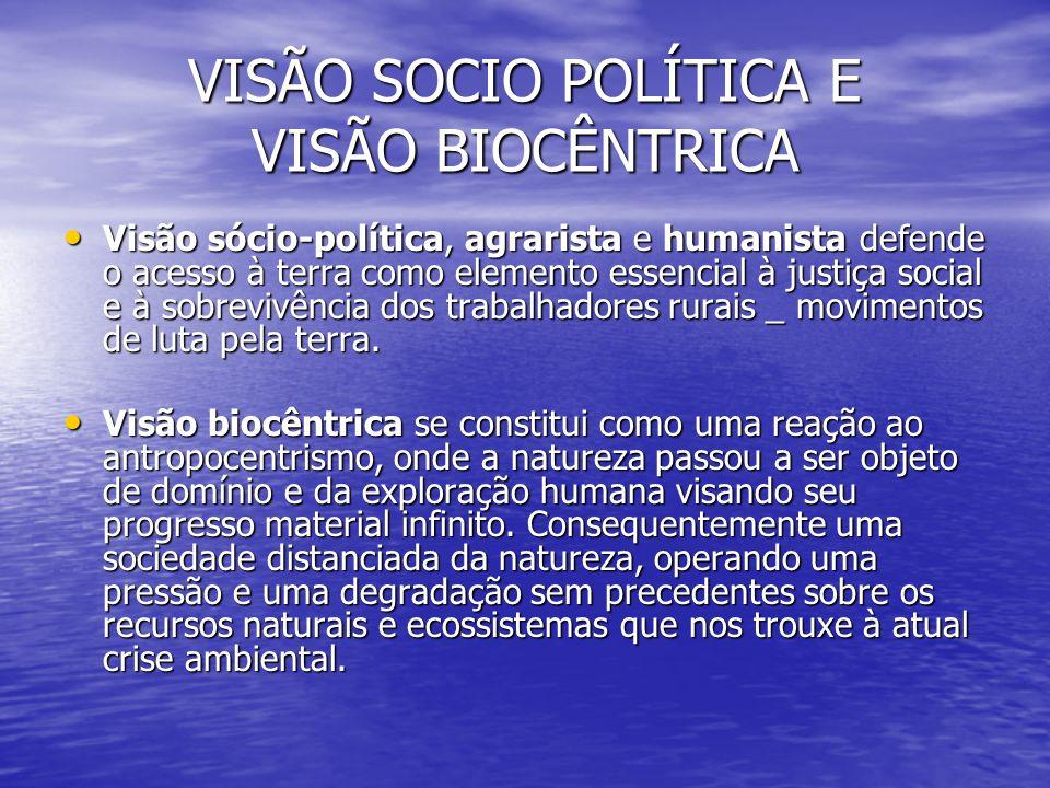 VISÃO SOCIO POLÍTICA E VISÃO BIOCÊNTRICA Visão sócio-política, agrarista e humanista defende o acesso à terra como elemento essencial à justiça social e à sobrevivência dos trabalhadores rurais _ movimentos de luta pela terra.