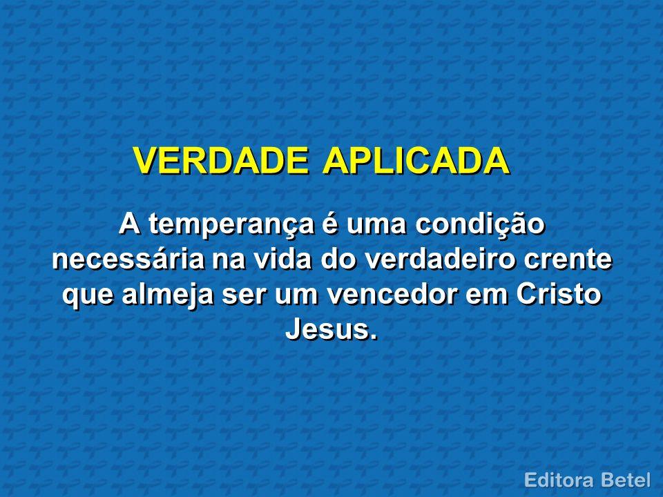 VERDADE APLICADA A temperança é uma condição necessária na vida do verdadeiro crente que almeja ser um vencedor em Cristo Jesus.