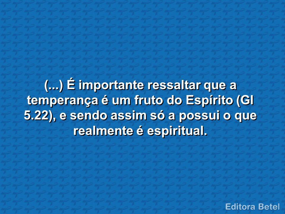 (...) É importante ressaltar que a temperança é um fruto do Espírito (Gl 5.22), e sendo assim só a possui o que realmente é espiritual.
