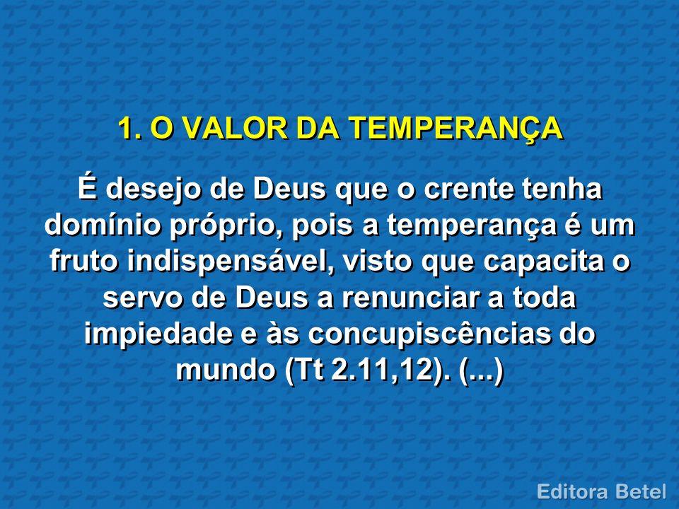 1. O VALOR DA TEMPERANÇA É desejo de Deus que o crente tenha domínio próprio, pois a temperança é um fruto indispensável, visto que capacita o servo d