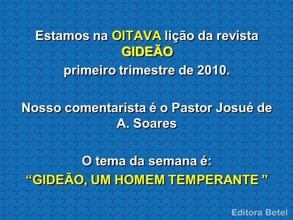 GIDEÃO Estamos na OITAVA lição da revista GIDEÃO primeiro trimestre de 2010. Nosso comentarista é o Pastor Josué de A. Soares O tema da semana é: GIDE