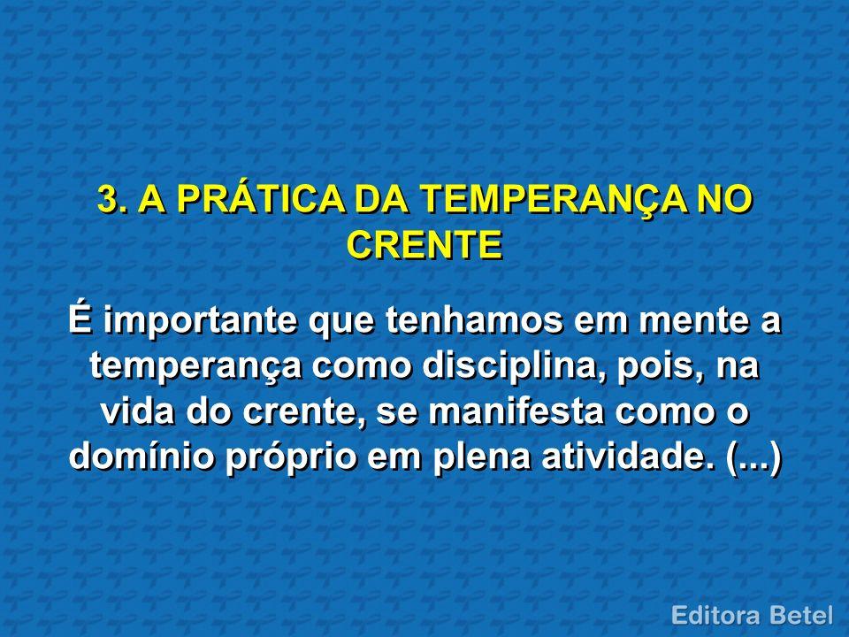 3. A PRÁTICA DA TEMPERANÇA NO CRENTE É importante que tenhamos em mente a temperança como disciplina, pois, na vida do crente, se manifesta como o dom