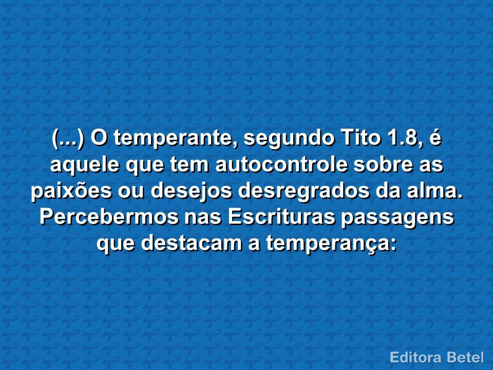 (...) O temperante, segundo Tito 1.8, é aquele que tem autocontrole sobre as paixões ou desejos desregrados da alma. Percebermos nas Escrituras passag