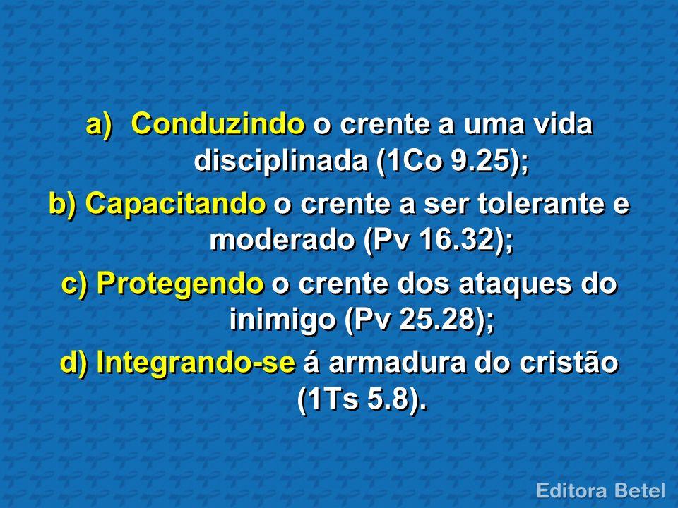 a)Conduzindo o crente a uma vida disciplinada (1Co 9.25); b) Capacitando o crente a ser tolerante e moderado (Pv 16.32); c) Protegendo o crente dos at