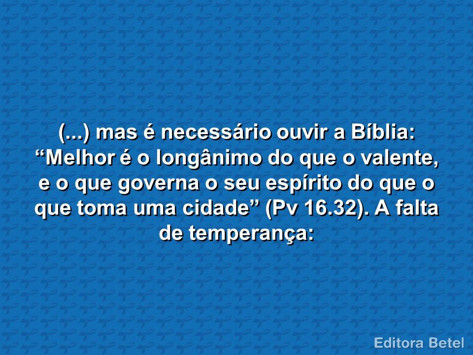 (...) mas é necessário ouvir a Bíblia: Melhor é o longânimo do que o valente, e o que governa o seu espírito do que o que toma uma cidade (Pv 16.32).