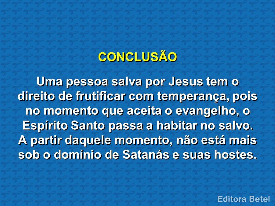 CONCLUSÃO Uma pessoa salva por Jesus tem o direito de frutificar com temperança, pois no momento que aceita o evangelho, o Espírito Santo passa a habi