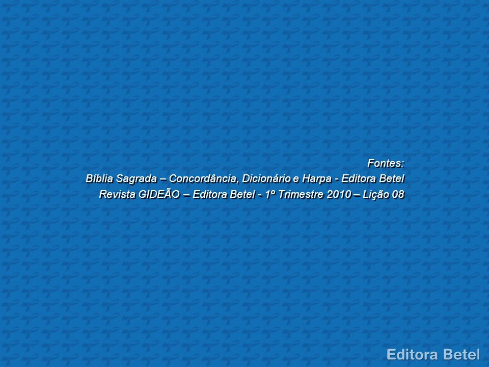 Fontes: Bíblia Sagrada – Concordância, Dicionário e Harpa - Editora Betel Revista GIDEÃO – Editora Betel - 1º Trimestre 2010 – Lição 08