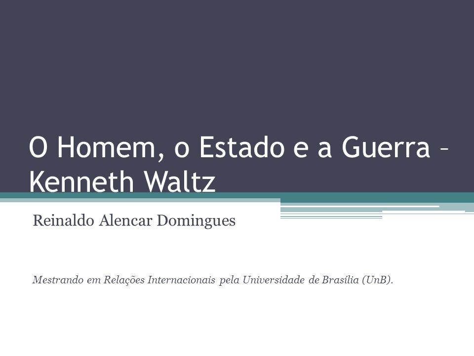 O Homem, o Estado e a Guerra – Kenneth Waltz Reinaldo Alencar Domingues Mestrando em Relações Internacionais pela Universidade de Brasília (UnB).