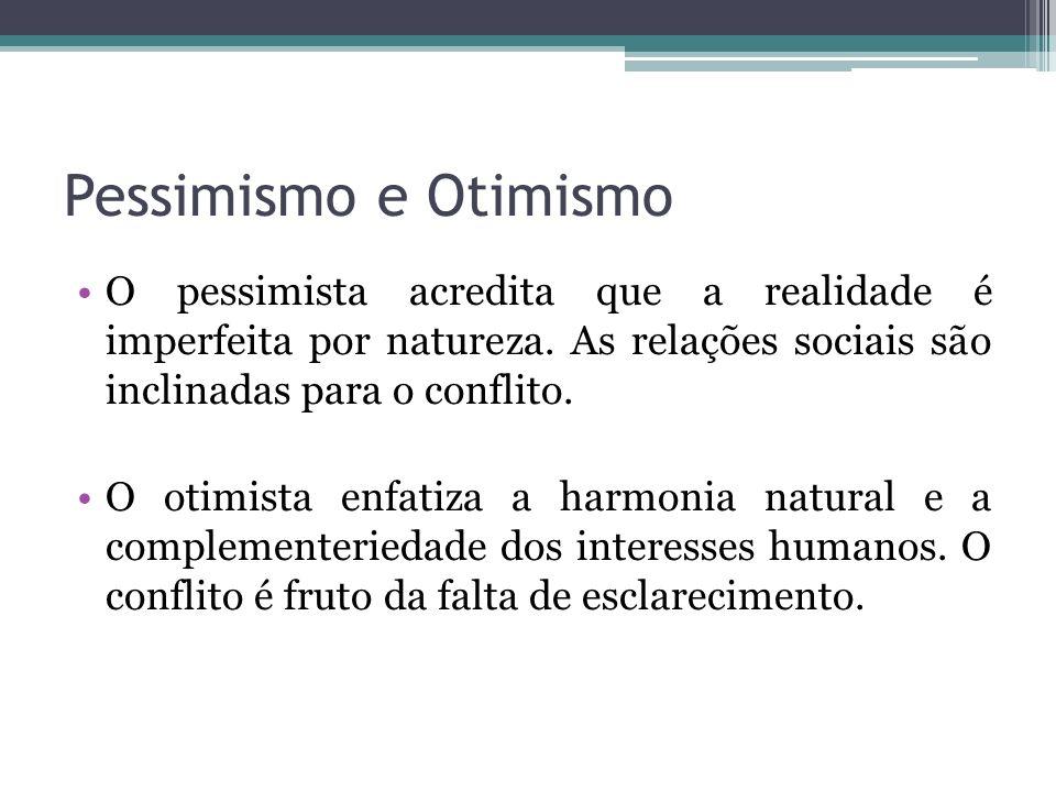 Pessimismo e Otimismo O pessimista acredita que a realidade é imperfeita por natureza. As relações sociais são inclinadas para o conflito. O otimista