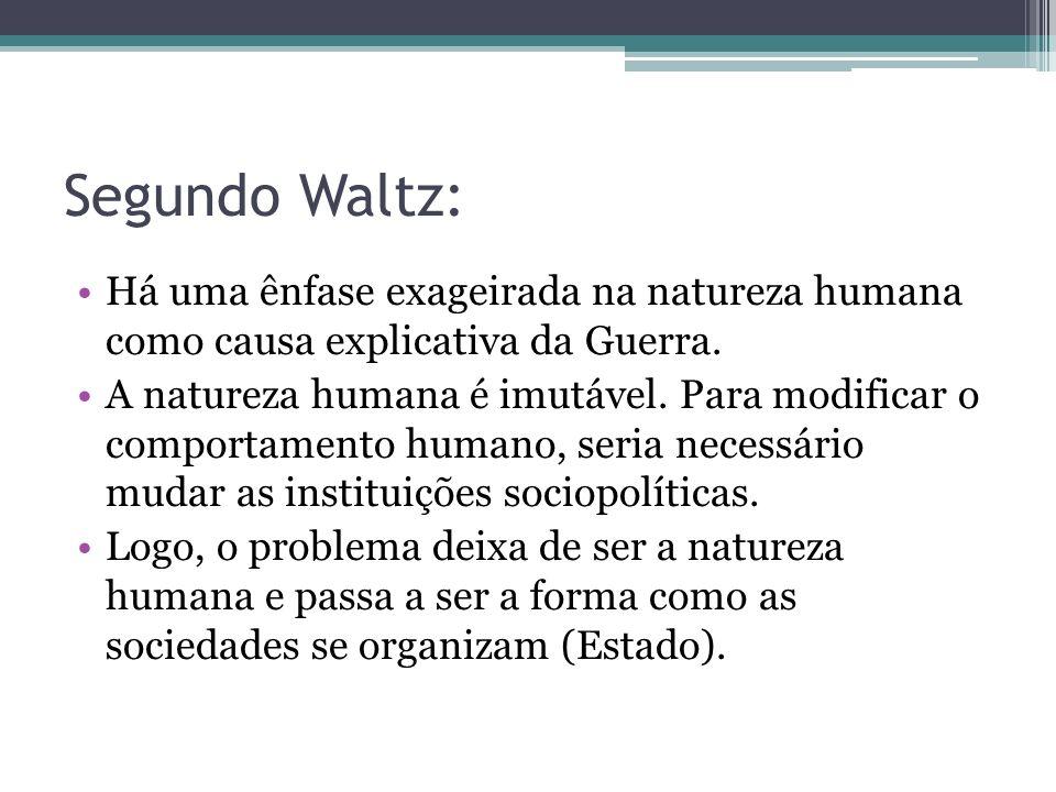Segundo Waltz: Há uma ênfase exageirada na natureza humana como causa explicativa da Guerra. A natureza humana é imutável. Para modificar o comportame