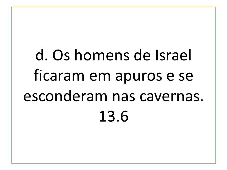 d. Os homens de Israel ficaram em apuros e se esconderam nas cavernas. 13.6