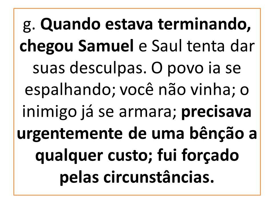 g. Quando estava terminando, chegou Samuel e Saul tenta dar suas desculpas. O povo ia se espalhando; você não vinha; o inimigo já se armara; precisava