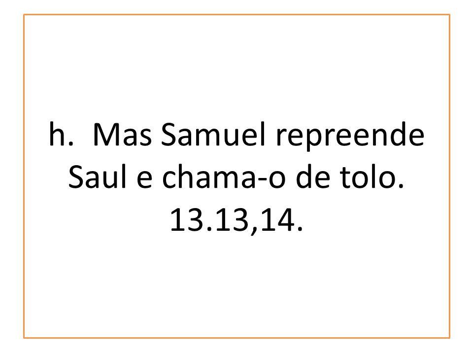 h. Mas Samuel repreende Saul e chama-o de tolo. 13.13,14.
