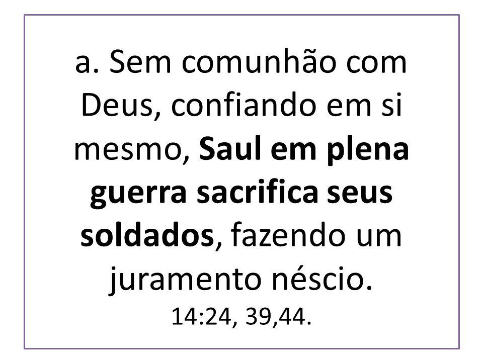 a. Sem comunhão com Deus, confiando em si mesmo, Saul em plena guerra sacrifica seus soldados, fazendo um juramento néscio. 14:24, 39,44.