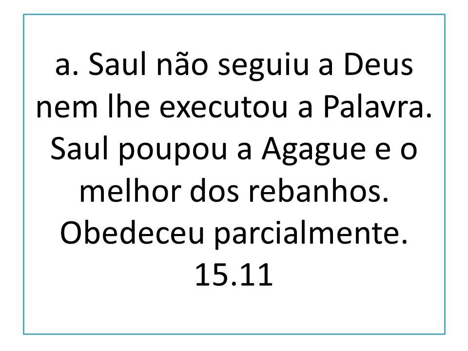 a. Saul não seguiu a Deus nem lhe executou a Palavra. Saul poupou a Agague e o melhor dos rebanhos. Obedeceu parcialmente. 15.11