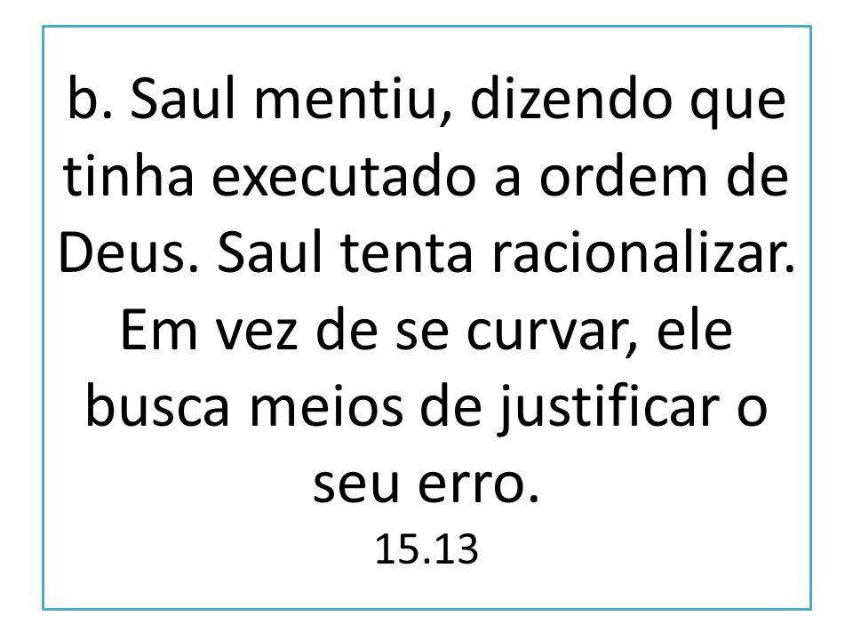 b. Saul mentiu, dizendo que tinha executado a ordem de Deus. Saul tenta racionalizar. Em vez de se curvar, ele busca meios de justificar o seu erro. 1