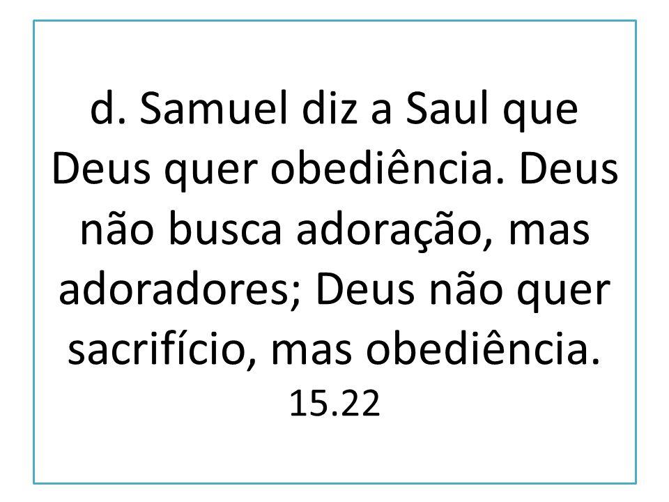 d. Samuel diz a Saul que Deus quer obediência. Deus não busca adoração, mas adoradores; Deus não quer sacrifício, mas obediência. 15.22