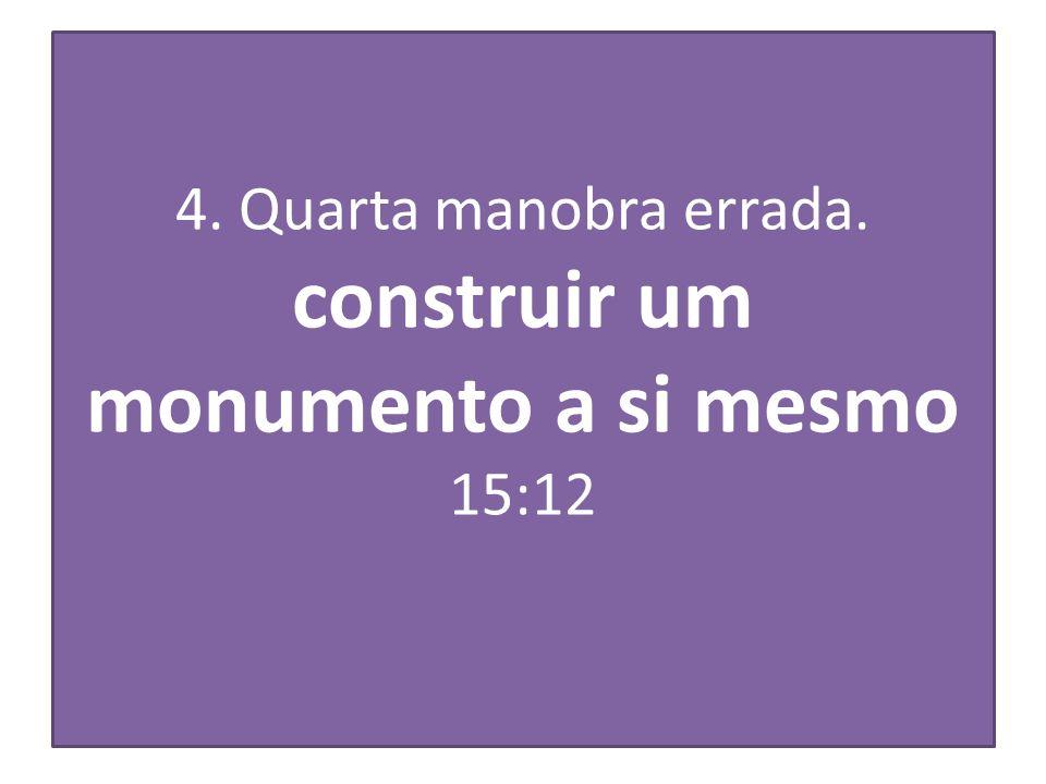 4. Quarta manobra errada. construir um monumento a si mesmo 15:12