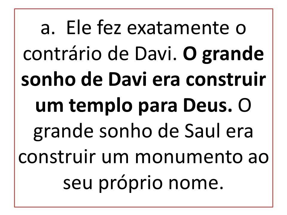 a. Ele fez exatamente o contrário de Davi. O grande sonho de Davi era construir um templo para Deus. O grande sonho de Saul era construir um monumento