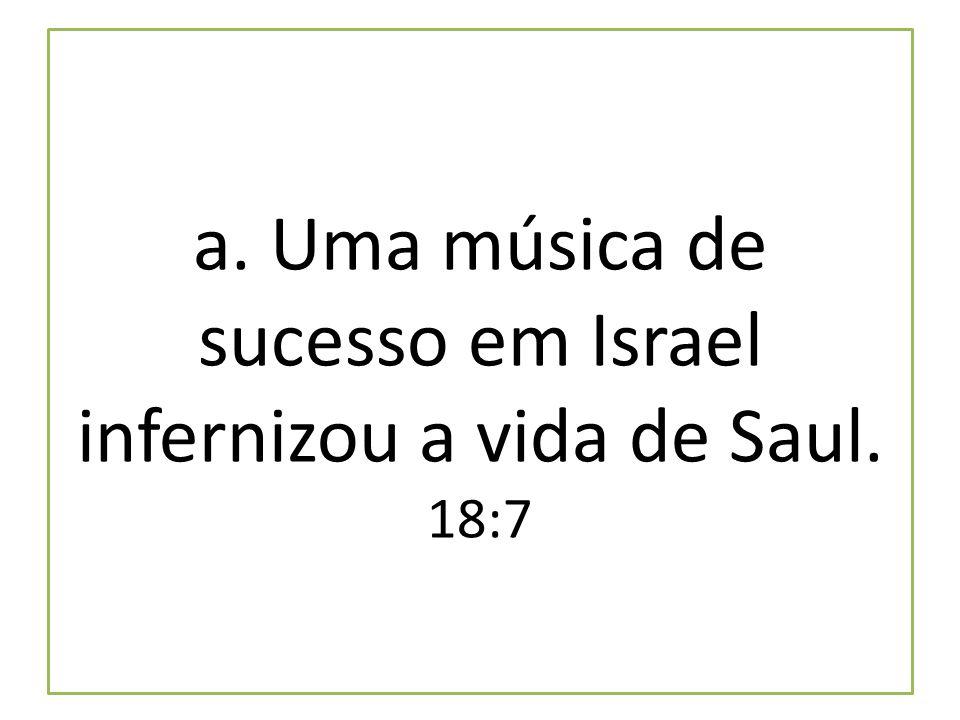 a. Uma música de sucesso em Israel infernizou a vida de Saul. 18:7