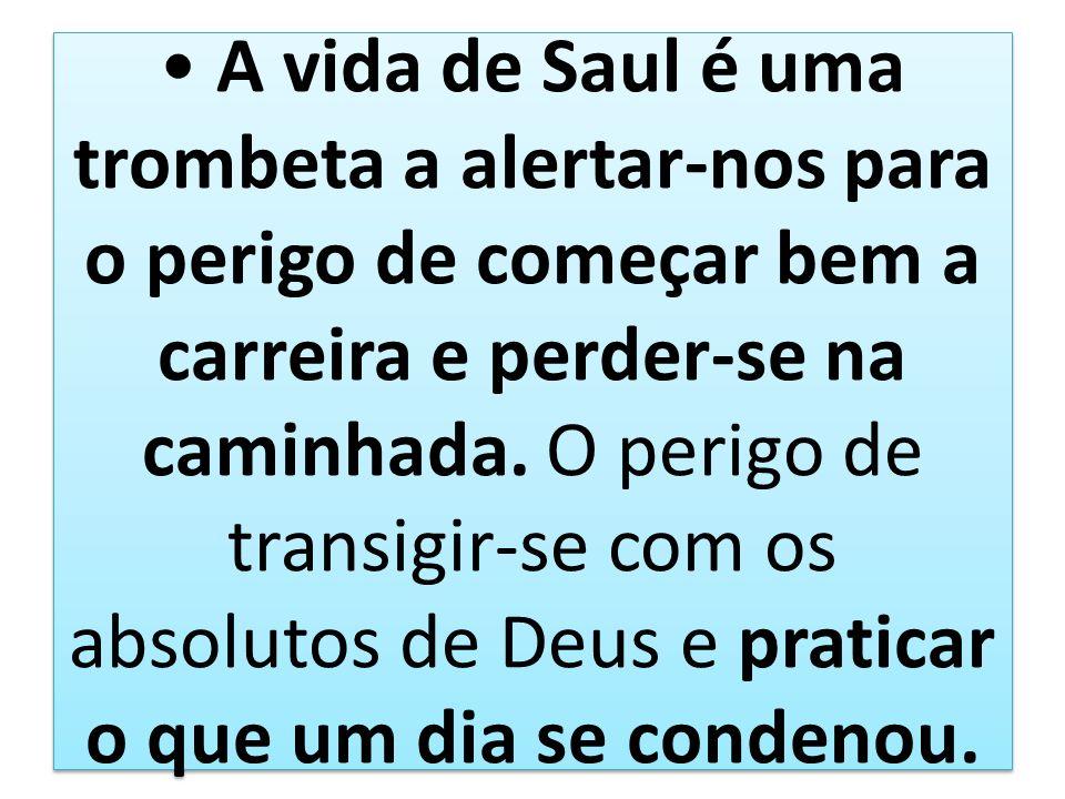 A vida de Saul é uma trombeta a alertar-nos para o perigo de começar bem a carreira e perder-se na caminhada. O perigo de transigir-se com os absoluto