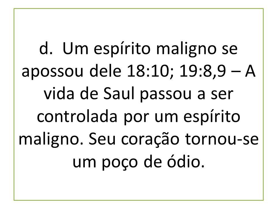 d. Um espírito maligno se apossou dele 18:10; 19:8,9 – A vida de Saul passou a ser controlada por um espírito maligno. Seu coração tornou-se um poço d