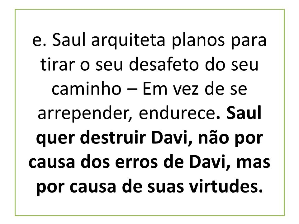 e. Saul arquiteta planos para tirar o seu desafeto do seu caminho – Em vez de se arrepender, endurece. Saul quer destruir Davi, não por causa dos erro