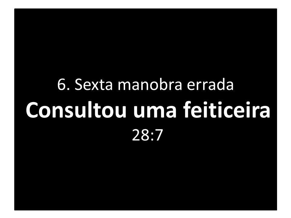 6. Sexta manobra errada Consultou uma feiticeira 28:7