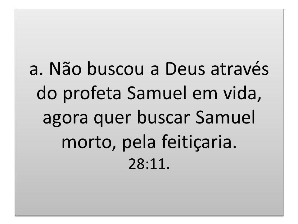 a. Não buscou a Deus através do profeta Samuel em vida, agora quer buscar Samuel morto, pela feitiçaria. 28:11.