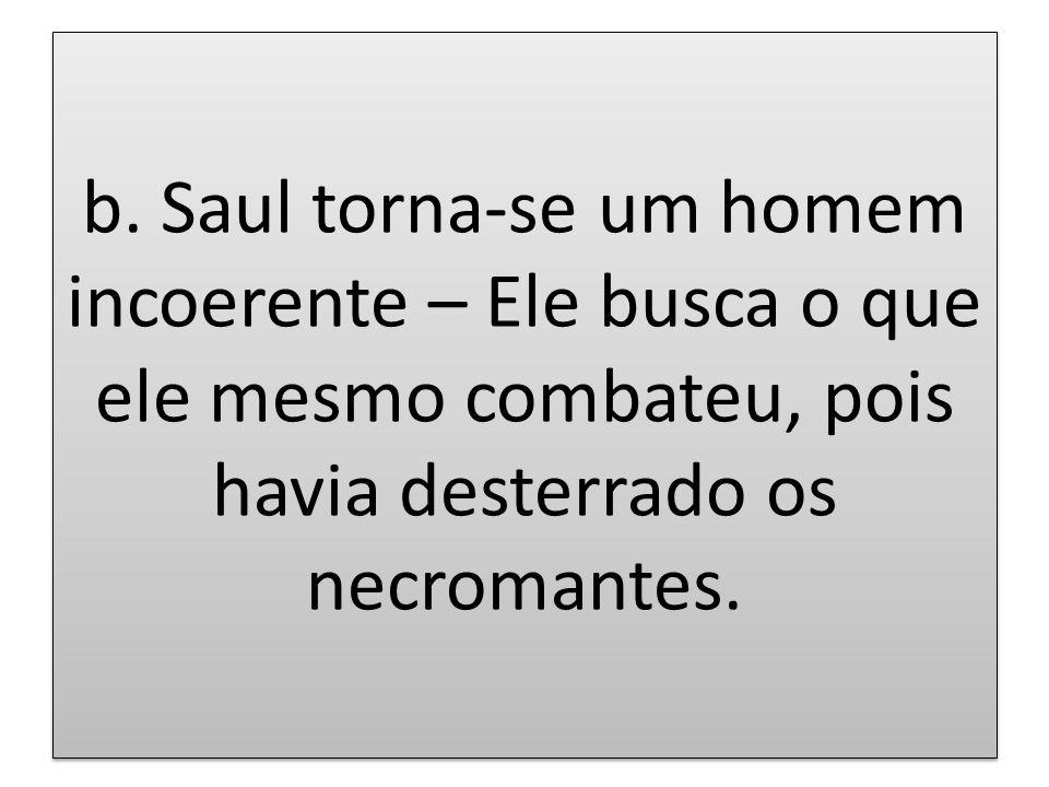 b. Saul torna-se um homem incoerente – Ele busca o que ele mesmo combateu, pois havia desterrado os necromantes.