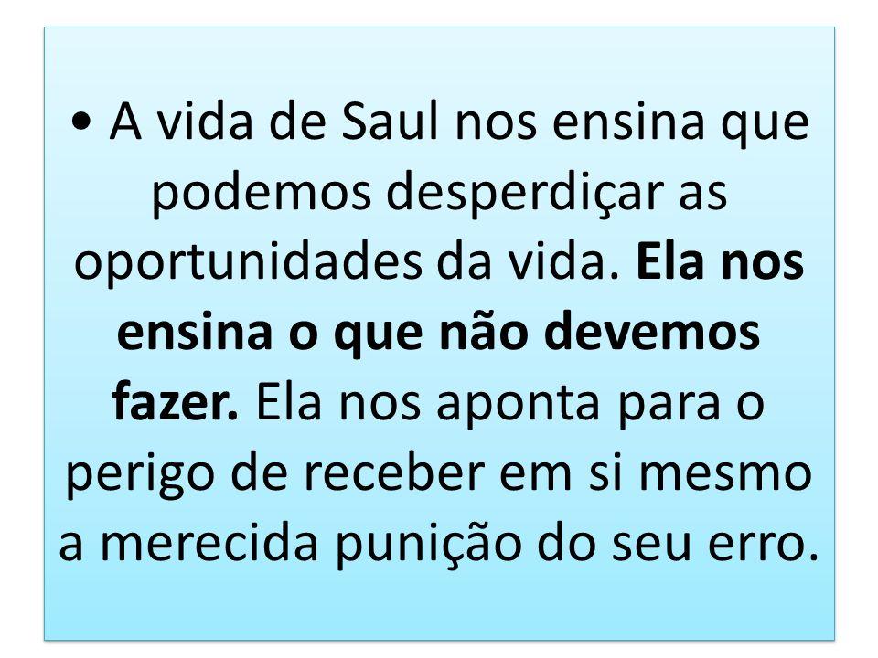 A vida de Saul nos ensina que podemos desperdiçar as oportunidades da vida. Ela nos ensina o que não devemos fazer. Ela nos aponta para o perigo de re