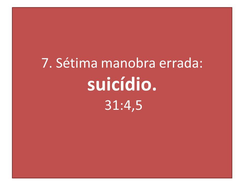7. Sétima manobra errada: suicídio. 31:4,5