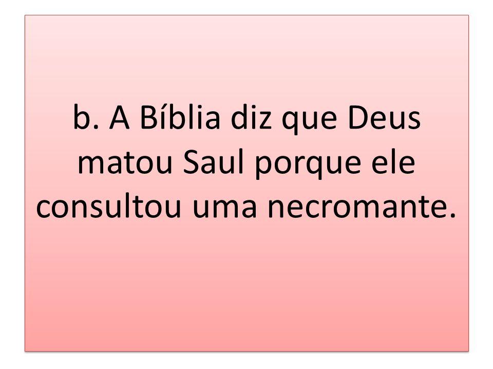 b. A Bíblia diz que Deus matou Saul porque ele consultou uma necromante.