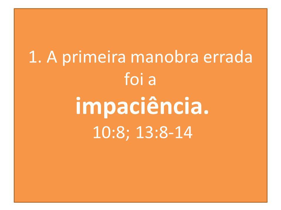 1. A primeira manobra errada foi a impaciência. 10:8; 13:8-14