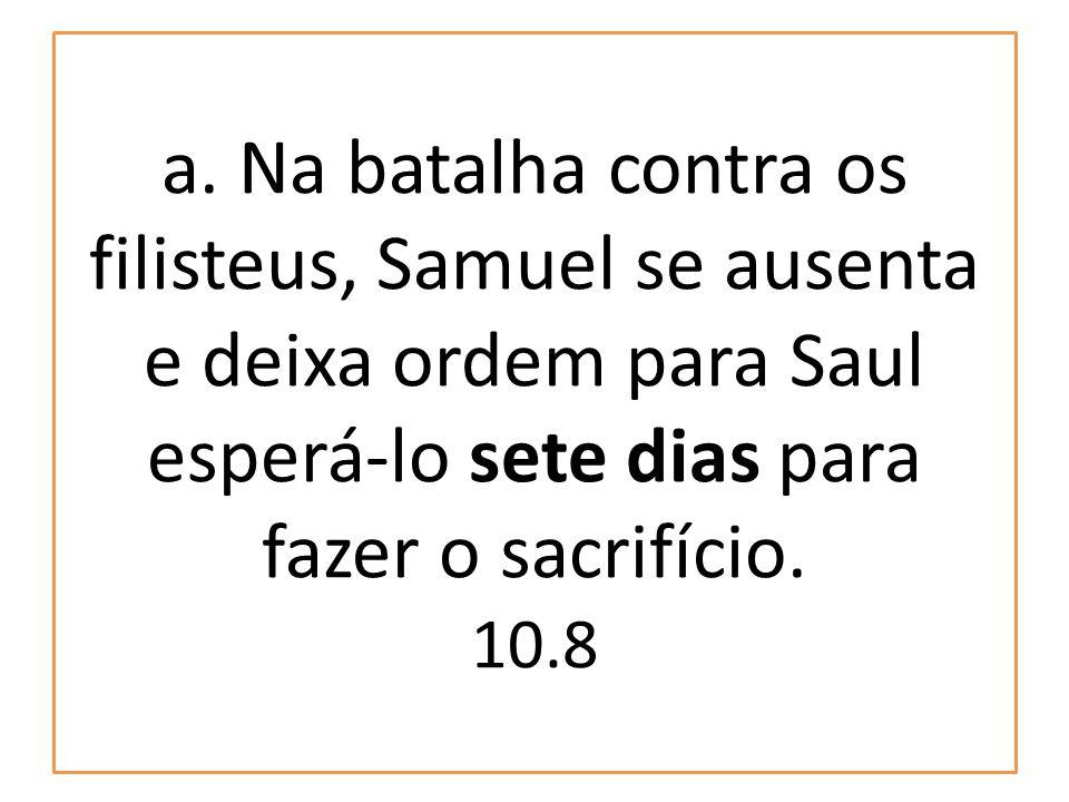 a. Na batalha contra os filisteus, Samuel se ausenta e deixa ordem para Saul esperá-lo sete dias para fazer o sacrifício. 10.8