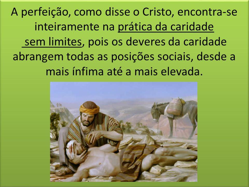 A perfeição, como disse o Cristo, encontra-se inteiramente na prática da caridade sem limites, pois os deveres da caridade abrangem todas as posições