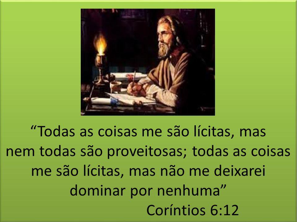 Todas as coisas me são lícitas, mas nem todas são proveitosas; todas as coisas me são lícitas, mas não me deixarei dominar por nenhuma Coríntios 6:12