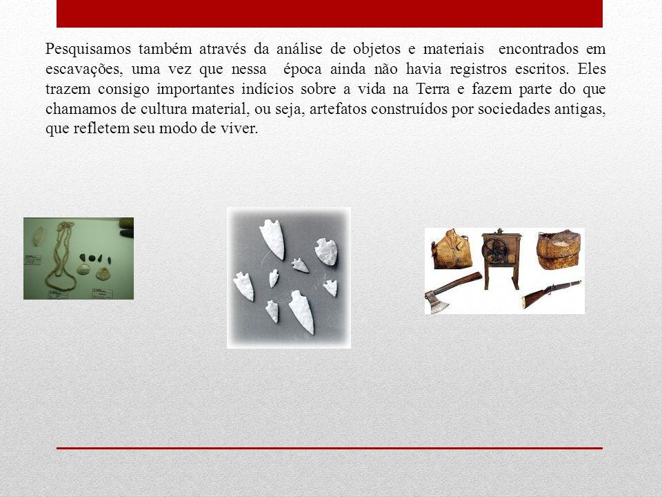 Pesquisamos também através da análise de objetos e materiais encontrados em escavações, uma vez que nessa época ainda não havia registros escritos. El