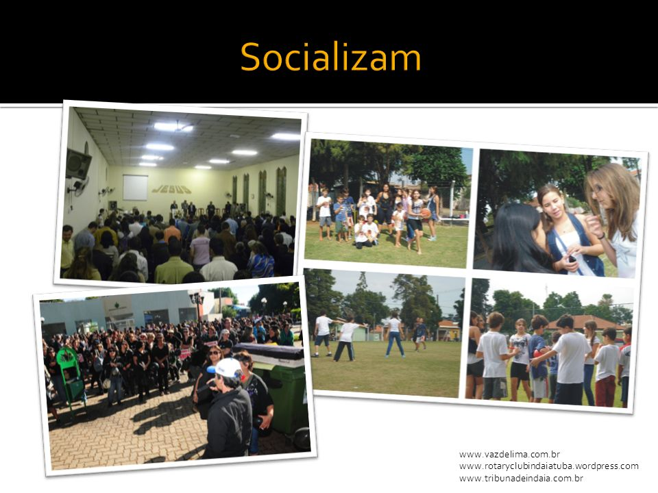 www.maisexpressao.com.br http://domjose.wordpress.com/ www.maisindaia.com.br www.tvsolcomunidade.com.br www.flickr.com/capslock www.tbarret.blogspot.com/ www.vazdelima.com.br www.rotaryclubindaiatuba.wordpress.com www.tribunadeindaia.com.br Fontes