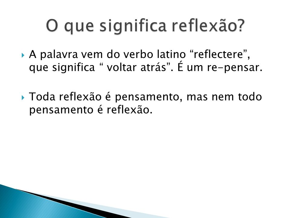 A palavra vem do verbo latino reflectere, que significa voltar atrás. É um re-pensar. Toda reflexão é pensamento, mas nem todo pensamento é reflexão.